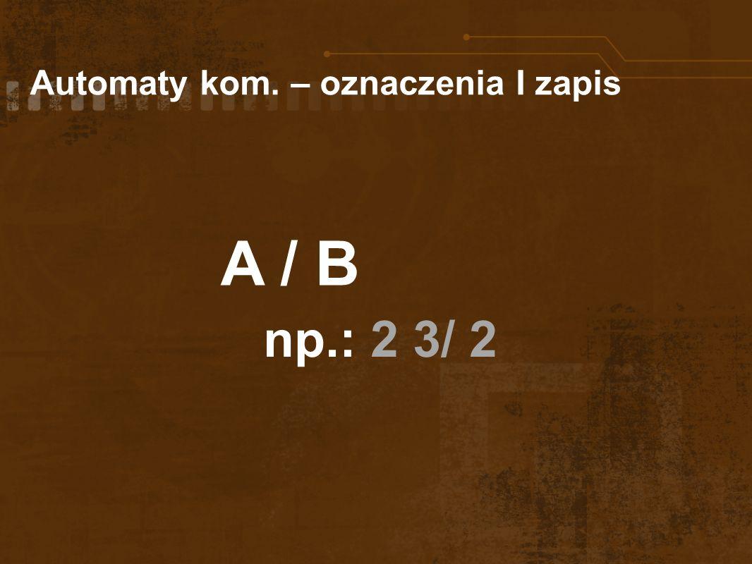 Automaty kom. – oznaczenia I zapis A / B np.: 2 3/ 2