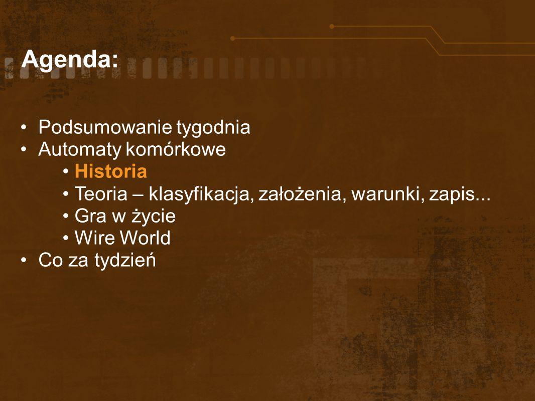 Agenda: Podsumowanie tygodnia Automaty komórkowe Historia Teoria – klasyfikacja, założenia, warunki, zapis... Gra w życie Wire World Co za tydzień