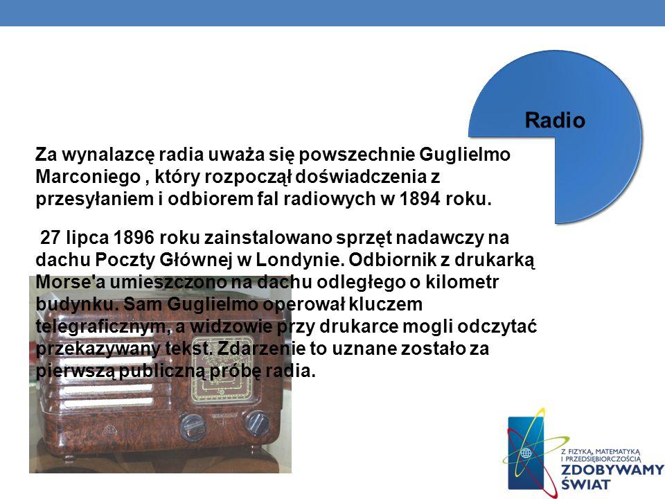 Za wynalazcę radia uważa się powszechnie Guglielmo Marconiego, który rozpoczął doświadczenia z przesyłaniem i odbiorem fal radiowych w 1894 roku. 27 l