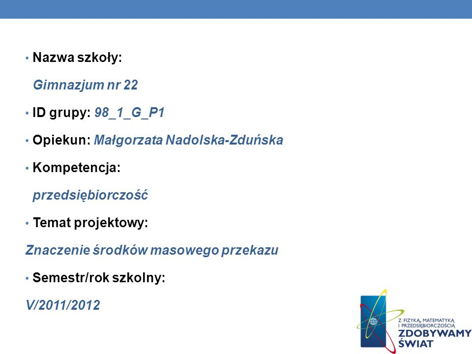 Nazwa szkoły: Gimnazjum nr 22 ID grupy: 98_1_G_P1 Opiekun: Małgorzata Nadolska-Zduńska Kompetencja: przedsiębiorczość Temat projektowy: Znaczenie środ