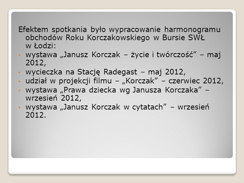 Efektem spotkania było wypracowanie harmonogramu obchodów Roku Korczakowskiego w Bursie SWŁ w Łodzi: wystawa Janusz Korczak – życie i twórczość – maj 2012, wycieczka na Stację Radegast – maj 2012, udział w projekcji filmu – Korczak – czerwiec 2012, wystawa Prawa dziecka wg Janusza Korczaka – wrzesień 2012, wystawa Janusz Korczak w cytatach – wrzesień 2012.