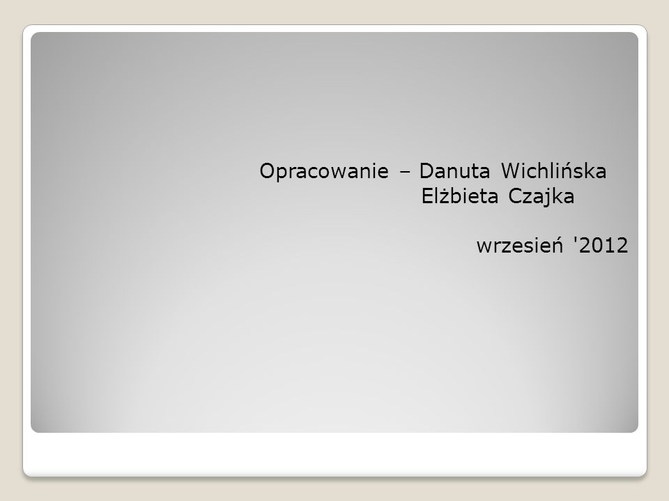 Opracowanie – Danuta Wichlińska Elżbieta Czajka wrzesień 2012