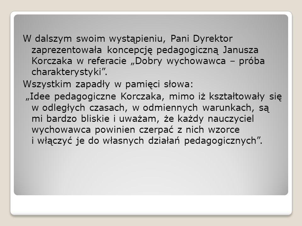 W dalszym swoim wystąpieniu, Pani Dyrektor zaprezentowała koncepcję pedagogiczną Janusza Korczaka w referacie Dobry wychowawca – próba charakterystyki.