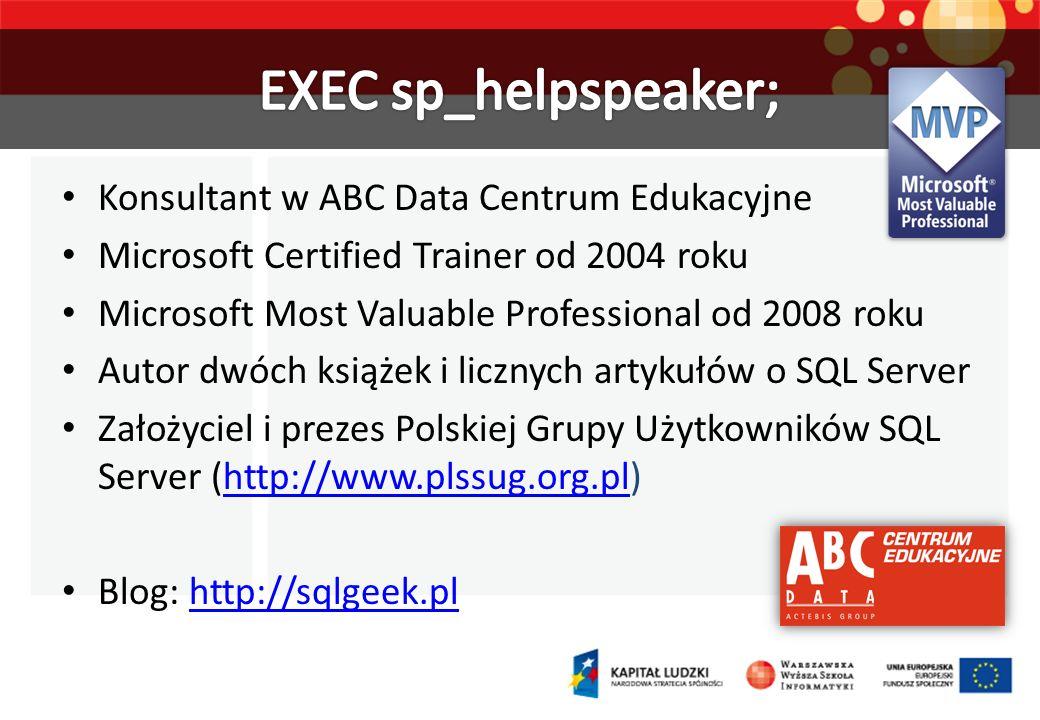 Konsultant w ABC Data Centrum Edukacyjne Microsoft Certified Trainer od 2004 roku Microsoft Most Valuable Professional od 2008 roku Autor dwóch książek i licznych artykułów o SQL Server Założyciel i prezes Polskiej Grupy Użytkowników SQL Server (http://www.plssug.org.pl)http://www.plssug.org.pl Blog: http://sqlgeek.plhttp://sqlgeek.pl