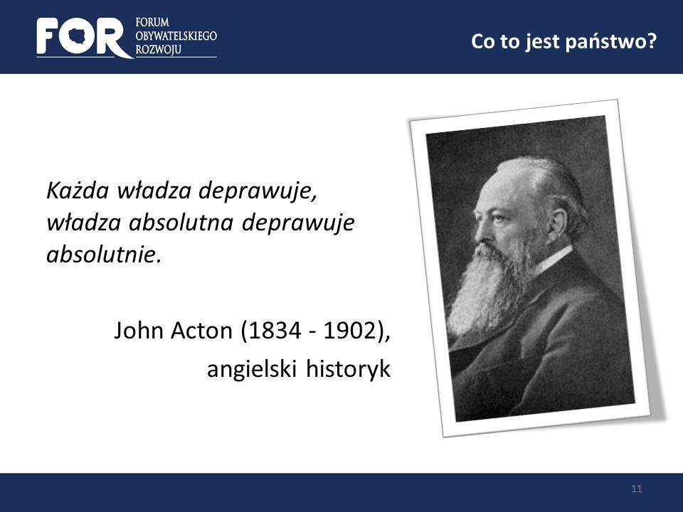 Co to jest państwo? 11 Każda władza deprawuje, władza absolutna deprawuje absolutnie. John Acton (1834 - 1902), angielski historyk