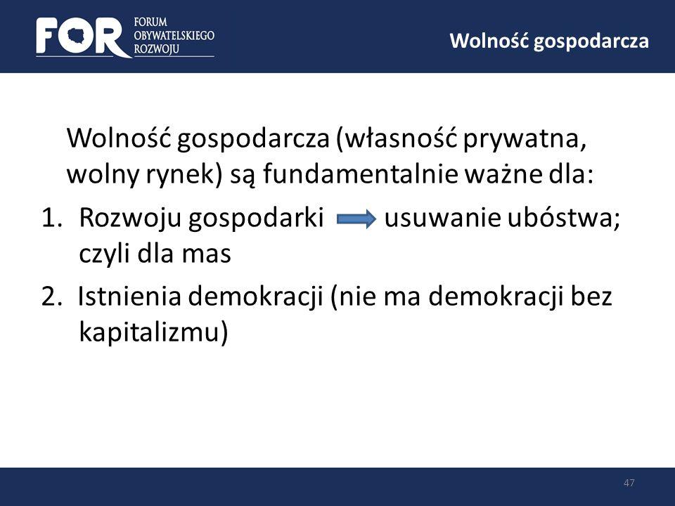 Wolność gospodarcza 47 Wolność gospodarcza (własność prywatna, wolny rynek) są fundamentalnie ważne dla: 1.Rozwoju gospodarki usuwanie ubóstwa; czyli