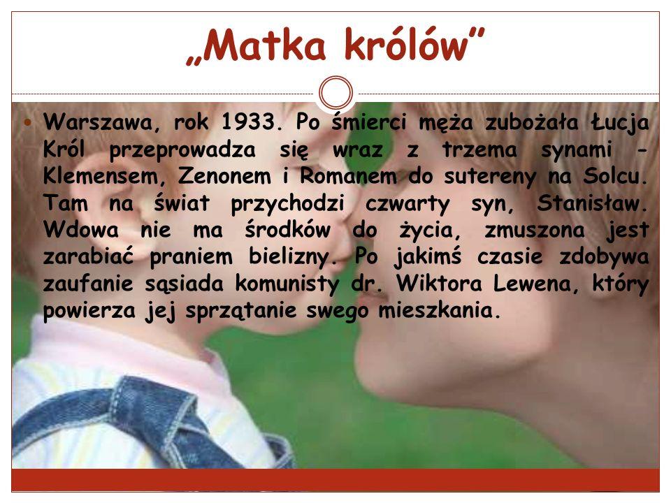 Matka królów Warszawa, rok 1933. Po śmierci męża zubożała Łucja Król przeprowadza się wraz z trzema synami - Klemensem, Zenonem i Romanem do sutereny