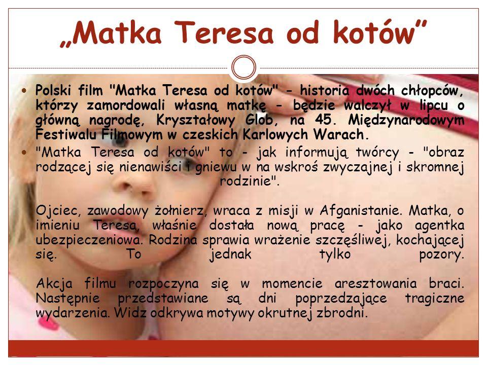 Matka Teresa od kotów Polski film Matka Teresa od kotów - historia dwóch chłopców, którzy zamordowali własną matkę - będzie walczył w lipcu o główną nagrodę, Kryształowy Glob, na 45.
