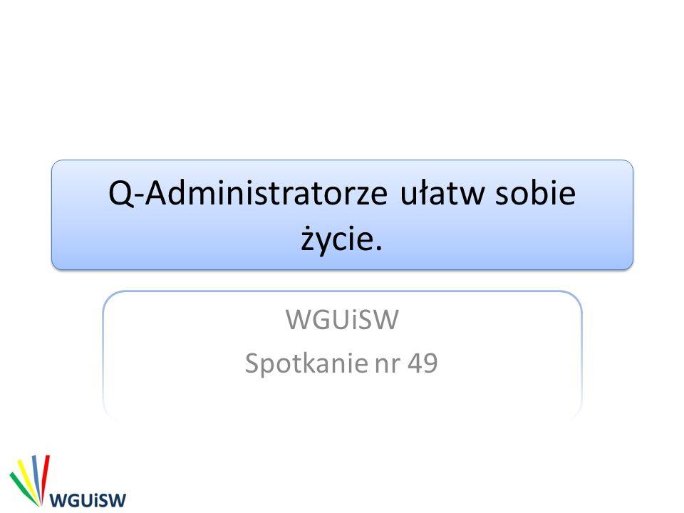 Q-Administratorze ułatw sobie życie. WGUiSW Spotkanie nr 49