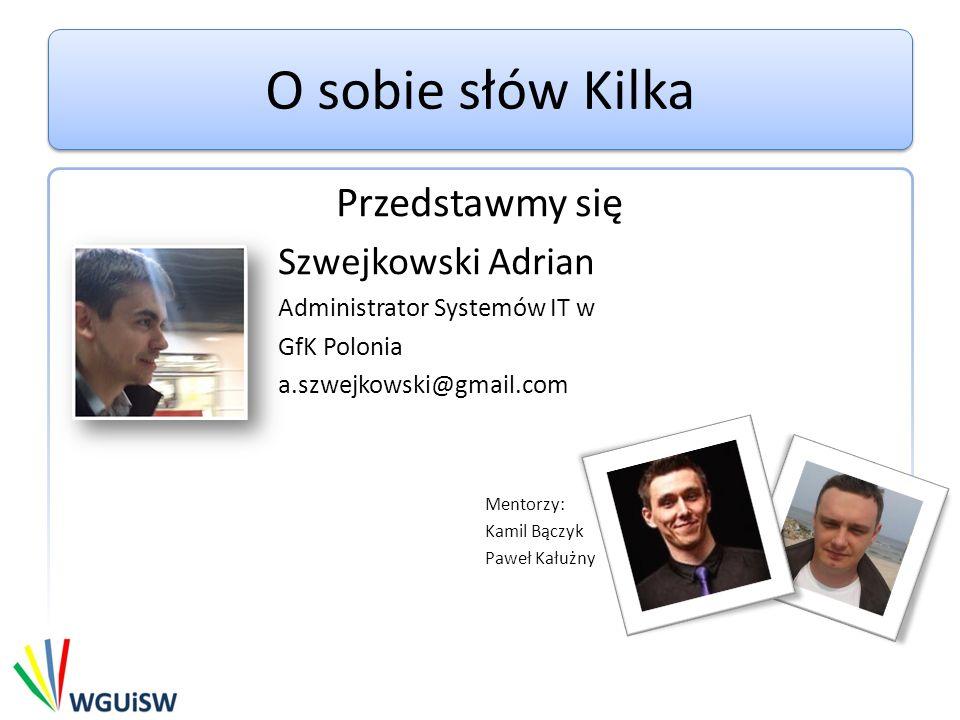 O sobie słów Kilka Przedstawmy się Szwejkowski Adrian Administrator Systemów IT w GfK Polonia a.szwejkowski@gmail.com Mentorzy: Kamil Bączyk Paweł Kał