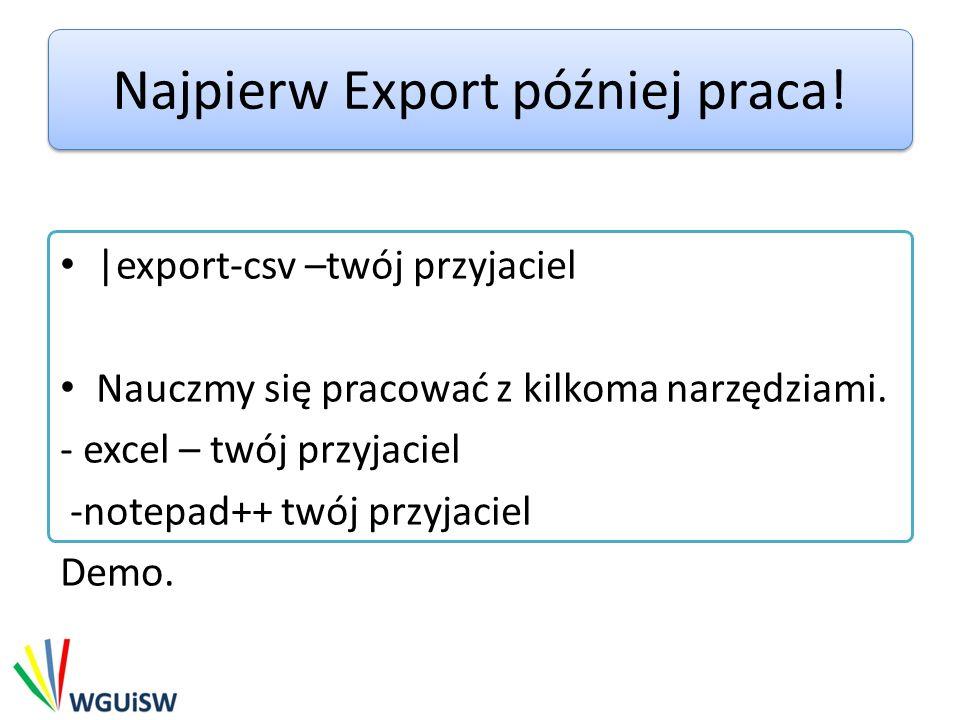 Najpierw Export później praca! |export-csv –twój przyjaciel Nauczmy się pracować z kilkoma narzędziami. - excel – twój przyjaciel -notepad++ twój przy