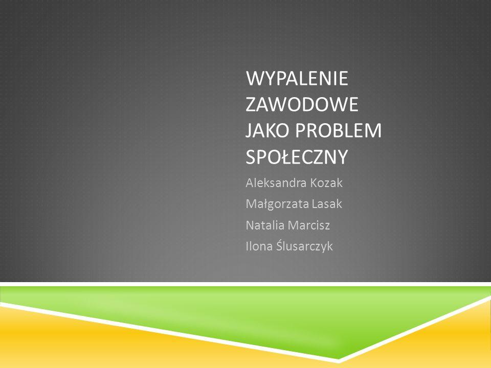 WYPALENIE ZAWODOWE JAKO PROBLEM SPOŁECZNY Aleksandra Kozak Małgorzata Lasak Natalia Marcisz Ilona Ślusarczyk