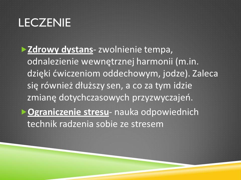 LECZENIE Zdrowy dystans- zwolnienie tempa, odnalezienie wewnętrznej harmonii (m.in. dzięki ćwiczeniom oddechowym, jodze). Zaleca się również dłuższy s