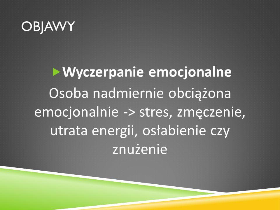 OBJAWY Wyczerpanie emocjonalne Osoba nadmiernie obciążona emocjonalnie -> stres, zmęczenie, utrata energii, osłabienie czy znużenie