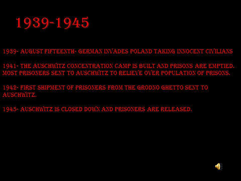 1939-1945 1939- august fifteenth- German invades Poland taking innocent civilians 1941- The Auschwitz concentration camp is built and prisons are empt