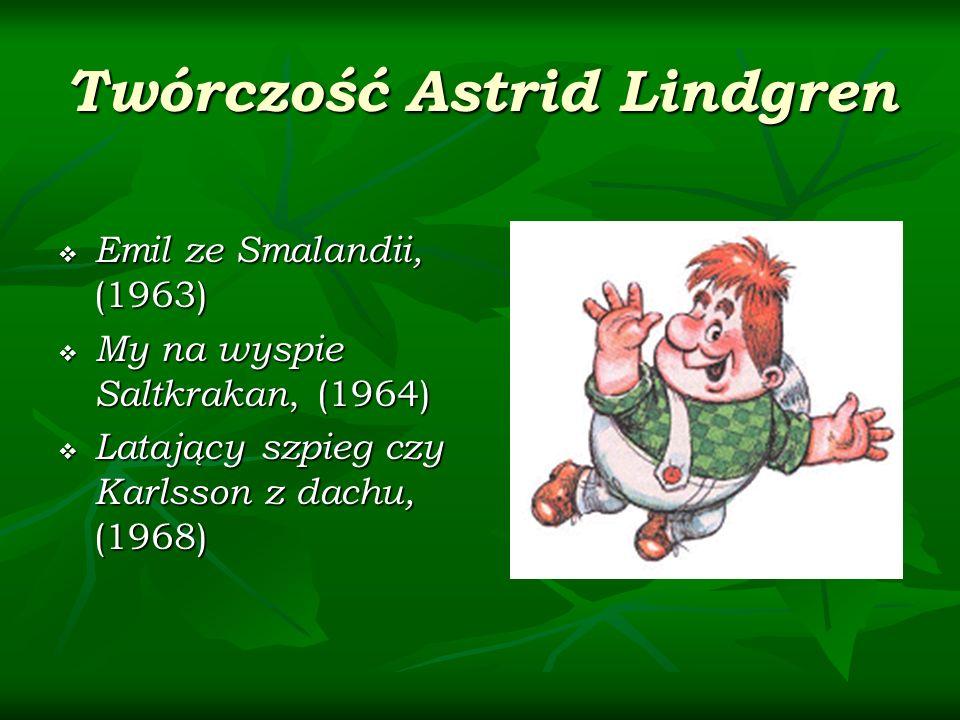 Twórczość Astrid Lindgren Emil ze Smalandii, (1963) Emil ze Smalandii, (1963) My na wyspie Saltkrakan, (1964) My na wyspie Saltkrakan, (1964) Latający szpieg czy Karlsson z dachu, (1968) Latający szpieg czy Karlsson z dachu, (1968)
