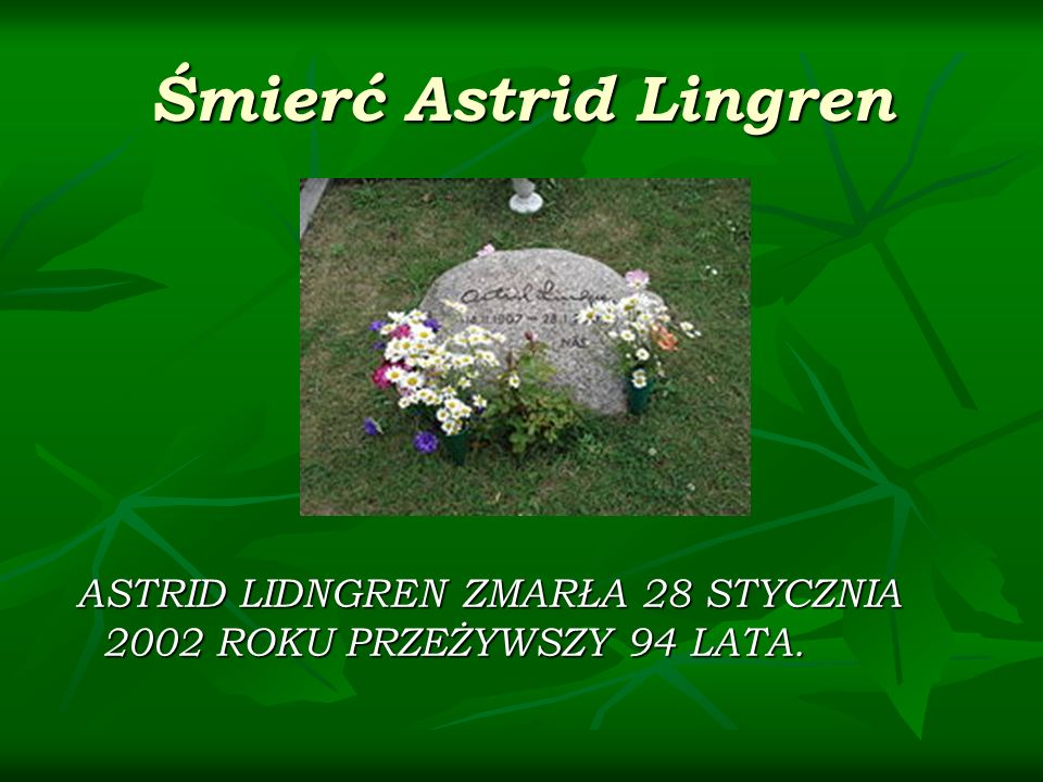 Śmierć Astrid Lingren ASTRID LIDNGREN ZMARŁA 28 STYCZNIA 2002 ROKU PRZEŻYWSZY 94 LATA. ASTRID LIDNGREN ZMARŁA 28 STYCZNIA 2002 ROKU PRZEŻYWSZY 94 LATA