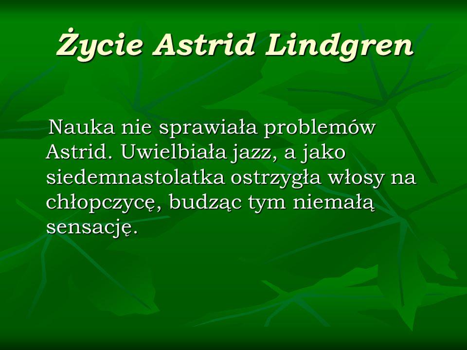 Życie Astrid Lindgren Nauka nie sprawiała problemów Astrid. Uwielbiała jazz, a jako siedemnastolatka ostrzygła włosy na chłopczycę, budząc tym niemałą