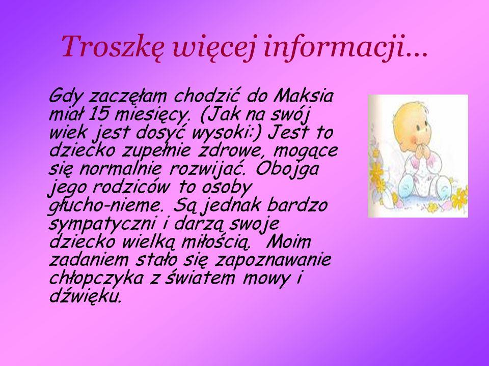 Troszkę więcej informacji… Gdy zaczęłam chodzić do Maksia miał 15 miesięcy. (Jak na swój wiek jest dosyć wysoki:) Jest to dziecko zupełnie zdrowe, mog