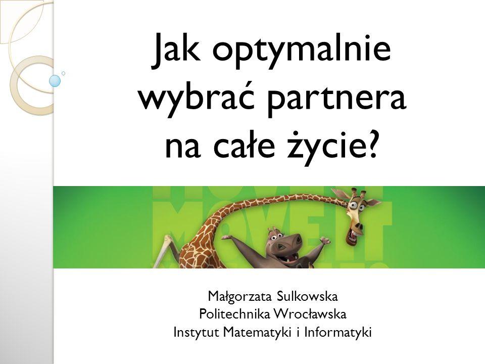 Małgorzata Sulkowska Politechnika Wrocławska Instytut Matematyki i Informatyki Jak optymalnie wybrać partnera na całe życie?