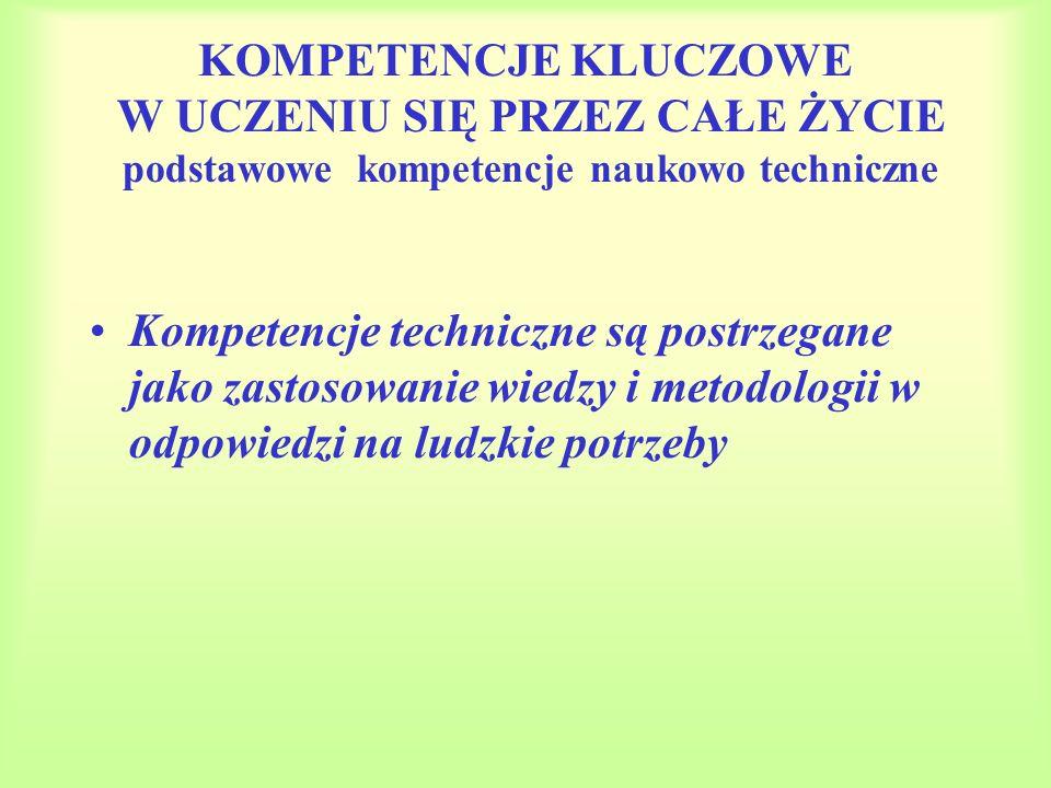KOMPETENCJE KLUCZOWE W UCZENIU SIĘ PRZEZ CAŁE ŻYCIE podstawowe kompetencje naukowo techniczne Kompetencje techniczne są postrzegane jako zastosowanie