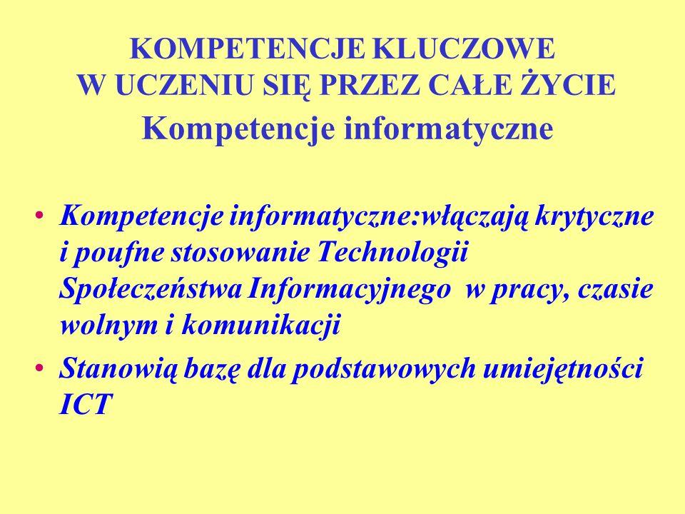 KOMPETENCJE KLUCZOWE W UCZENIU SIĘ PRZEZ CAŁE ŻYCIE Kompetencje informatyczne Kompetencje informatyczne:włączają krytyczne i poufne stosowanie Technol
