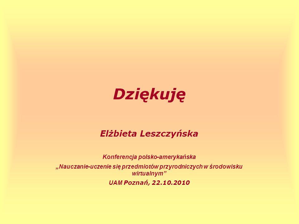 Dziękuję Elżbieta Leszczyńska Konferencja polsko-amerykańska Nauczanie-uczenie się przedmiotów przyrodniczych w środowisku wirtualnym UAM Poznań, 22.1