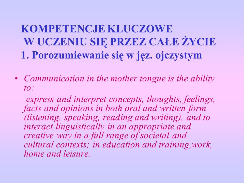 KOMPETENCJE KLUCZOWE W UCZENIU SIĘ PRZEZ CAŁE ŻYCIE 1. Porozumiewanie się w jęz. ojczystym Communication in the mother tongue is the ability to: expre