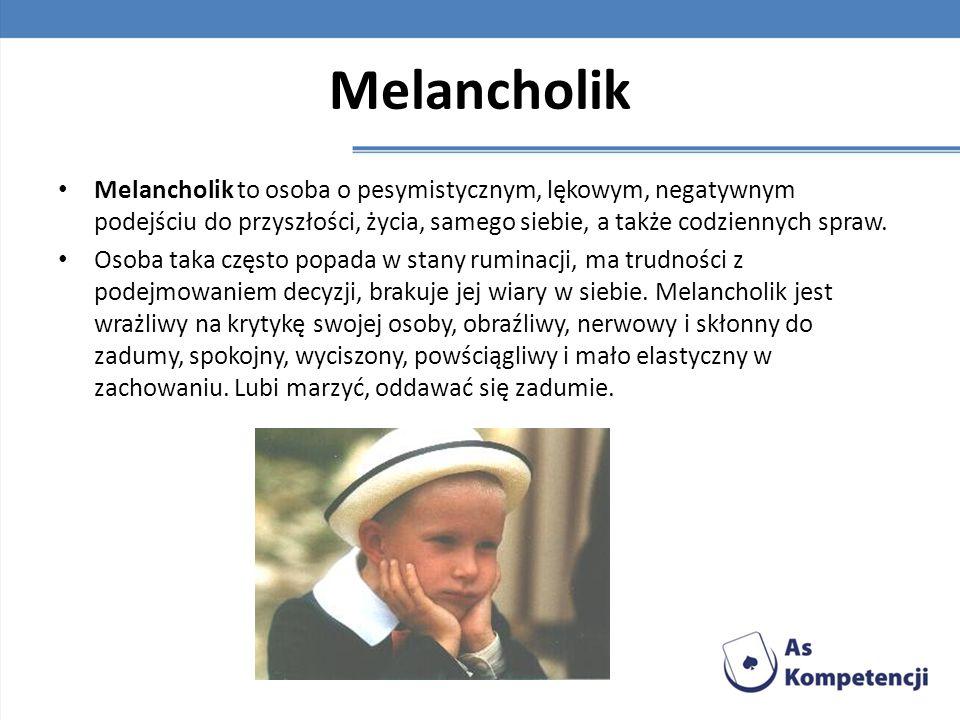Melancholik Melancholik to osoba o pesymistycznym, lękowym, negatywnym podejściu do przyszłości, życia, samego siebie, a także codziennych spraw. Osob
