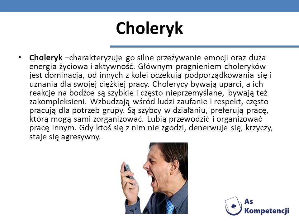 Choleryk Choleryk –charakteryzuje go silne przeżywanie emocji oraz duża energia życiowa i aktywność. Głównym pragnieniem choleryków jest dominacja, od