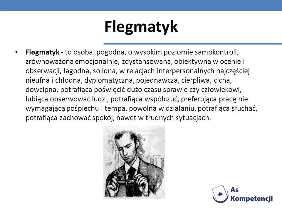 Flegmatyk Flegmatyk - to osoba: pogodna, o wysokim poziomie samokontroli, zrównoważona emocjonalnie, zdystansowana, obiektywna w ocenie i obserwacji,
