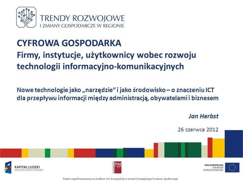 CYFROWA GOSPODARKA Firmy, instytucje, użytkownicy wobec rozwoju technologii informacyjno-komunikacyjnych Nowe technologie jako narzędzie i jako środowisko – o znaczeniu ICT dla przepływu informacji między administracją, obywatelami i biznesem Jan Herbst 26 czerwca 2012