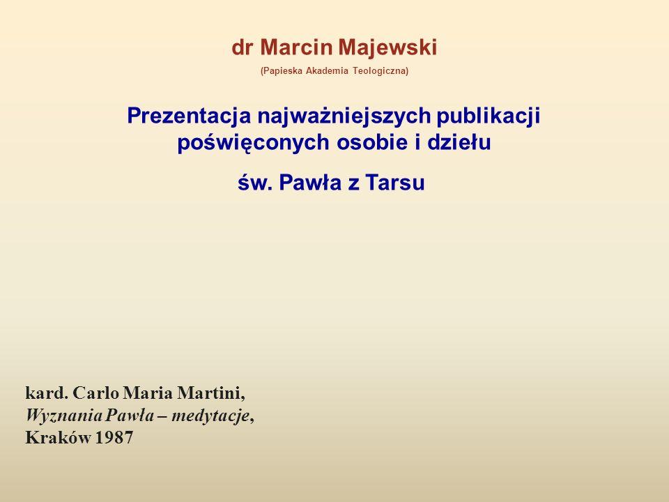 dr Marcin Majewski (Papieska Akademia Teologiczna) Prezentacja najważniejszych publikacji poświęconych osobie i dziełu św. Pawła z Tarsu kard. Carlo M