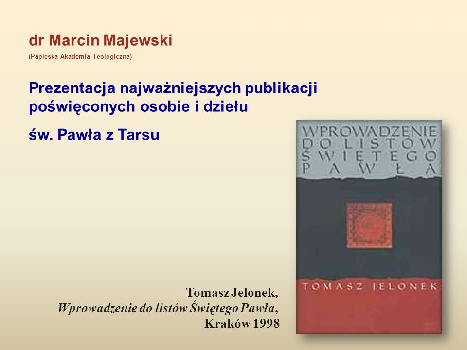dr Marcin Majewski (Papieska Akademia Teologiczna) Prezentacja najważniejszych publikacji poświęconych osobie i dziełu św. Pawła z Tarsu Tomasz Jelone