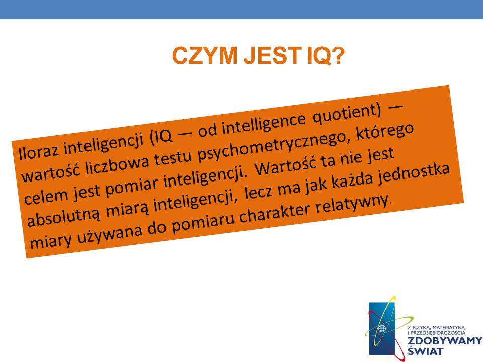 CZYM JEST IQ? Iloraz inteligencji (IQ od intelligence quotient) wartość liczbowa testu psychometrycznego, którego celem jest pomiar inteligencji. Wart