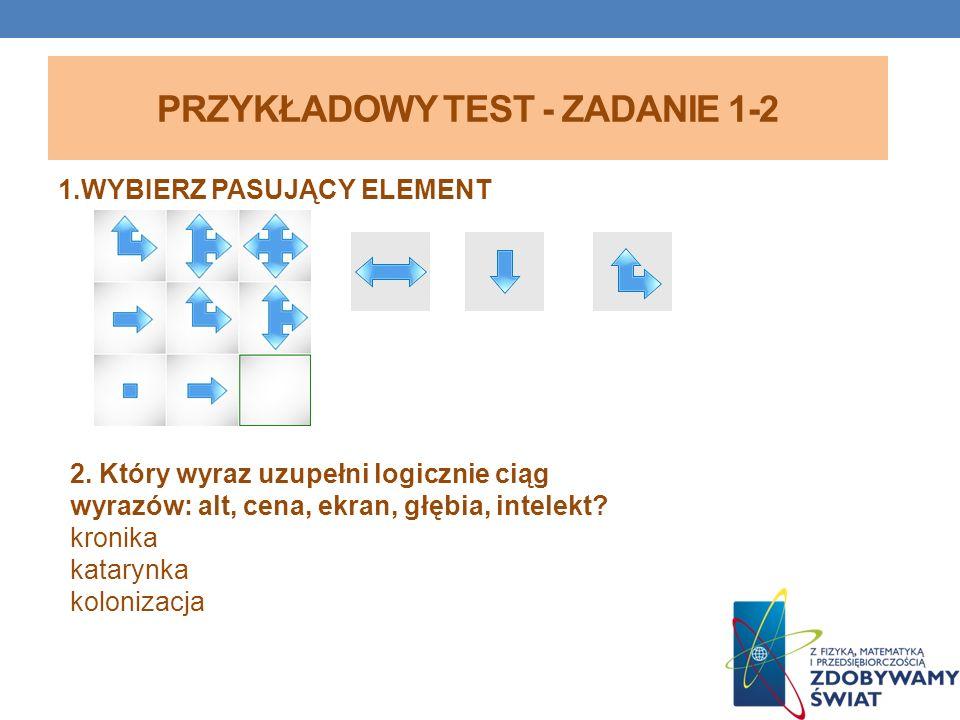 PRZYKŁADOWY TEST - ZADANIE 1-2 1.WYBIERZ PASUJĄCY ELEMENT 2. Który wyraz uzupełni logicznie ciąg wyrazów: alt, cena, ekran, głębia, intelekt? kronika