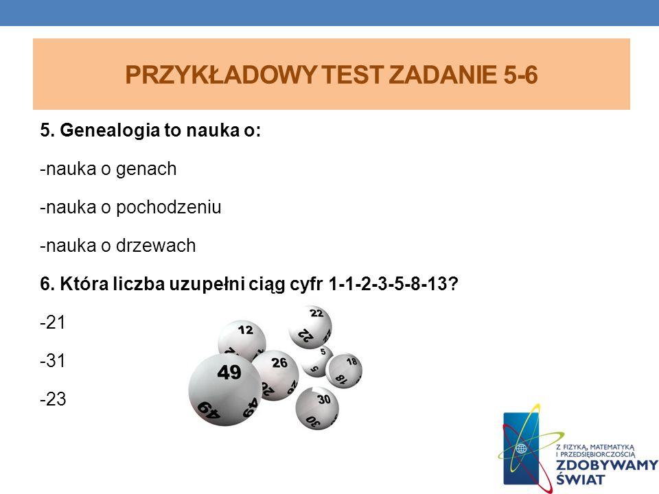 PRZYKŁADOWY TEST ZADANIE 5-6 5. Genealogia to nauka o: -nauka o genach -nauka o pochodzeniu -nauka o drzewach 6. Która liczba uzupełni ciąg cyfr 1-1-2