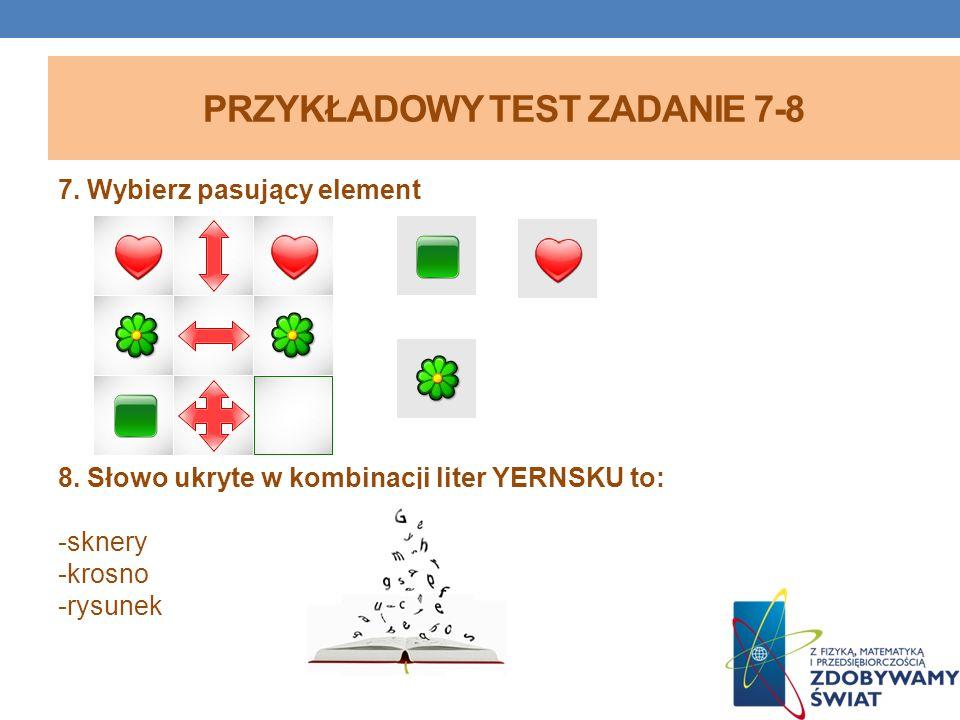 PRZYKŁADOWY TEST ZADANIE 7-8 7. Wybierz pasujący element 8. Słowo ukryte w kombinacji liter YERNSKU to: -sknery -krosno -rysunek