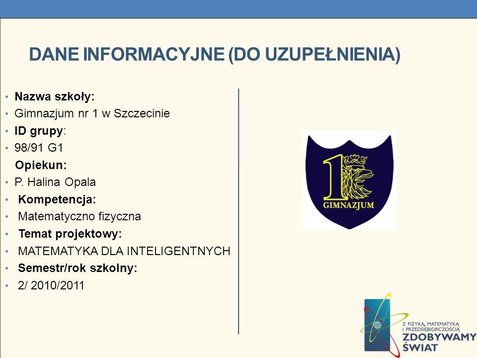 DANE INFORMACYJNE (DO UZUPEŁNIENIA) Nazwa szkoły: Gimnazjum nr 1 w Szczecinie ID grupy: 98/91 G1 Opiekun: P. Halina Opala Kompetencja: Matematyczno fi