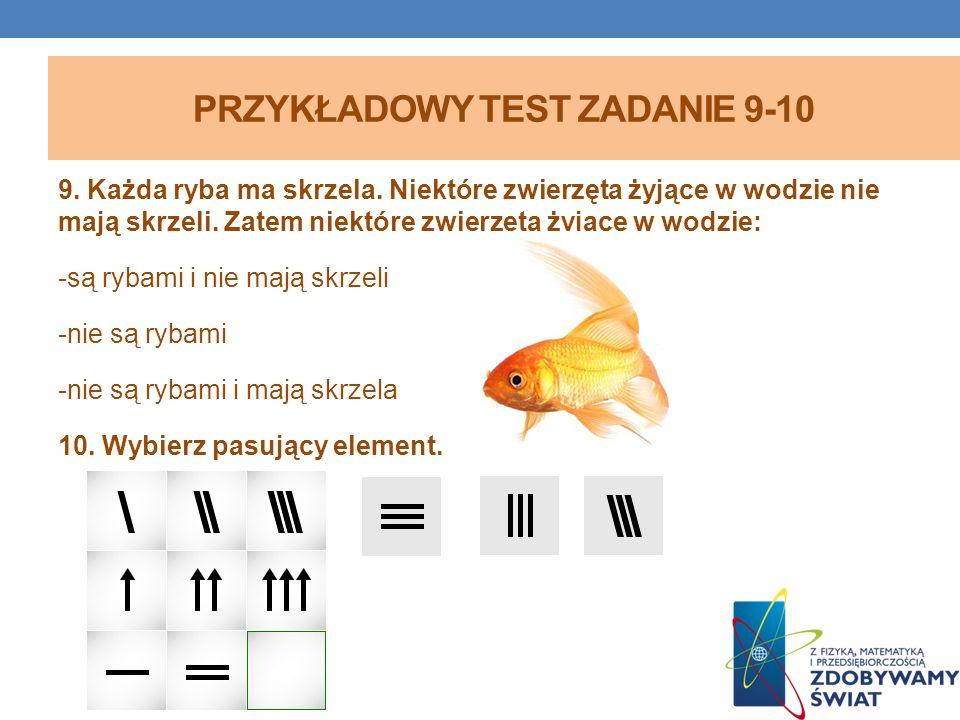 PRZYKŁADOWY TEST ZADANIE 9-10 9. Każda ryba ma skrzela. Niektóre zwierzęta żyjące w wodzie nie mają skrzeli. Zatem niektóre zwierzęta żyjące w wodzie: