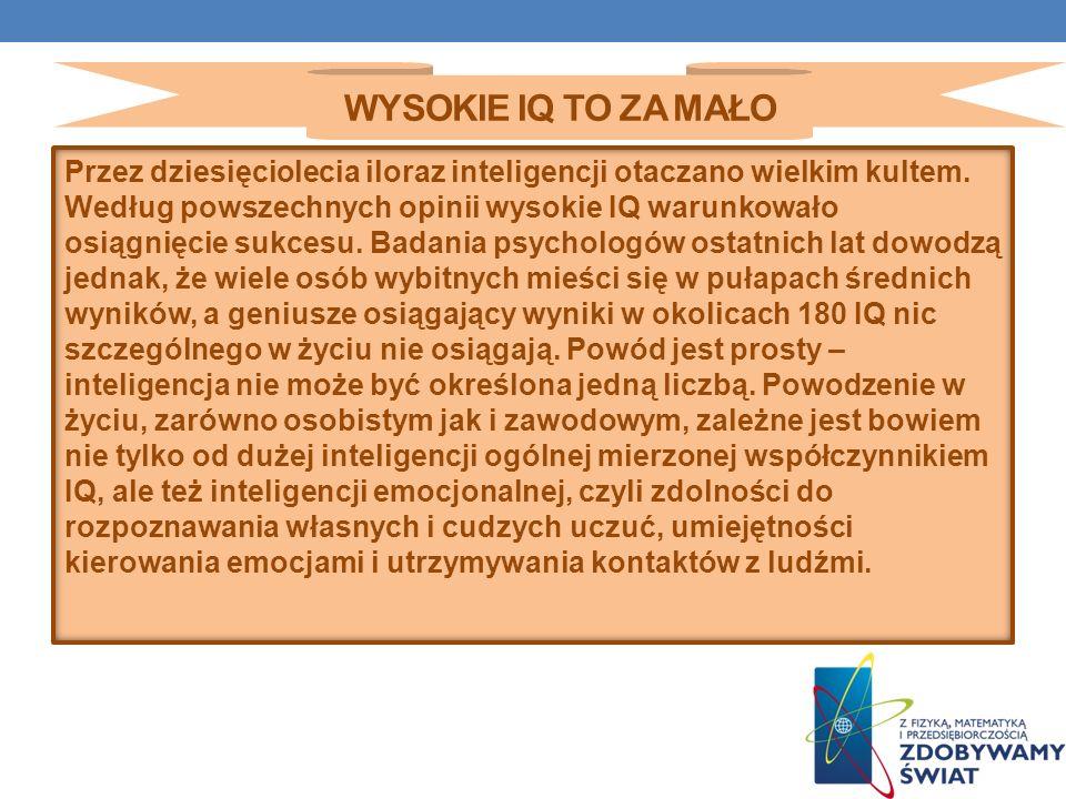 WYSOKIE IQ TO ZA MAŁO Przez dziesięciolecia iloraz inteligencji otaczano wielkim kultem. Według powszechnych opinii wysokie IQ warunkowało osiągnięcie