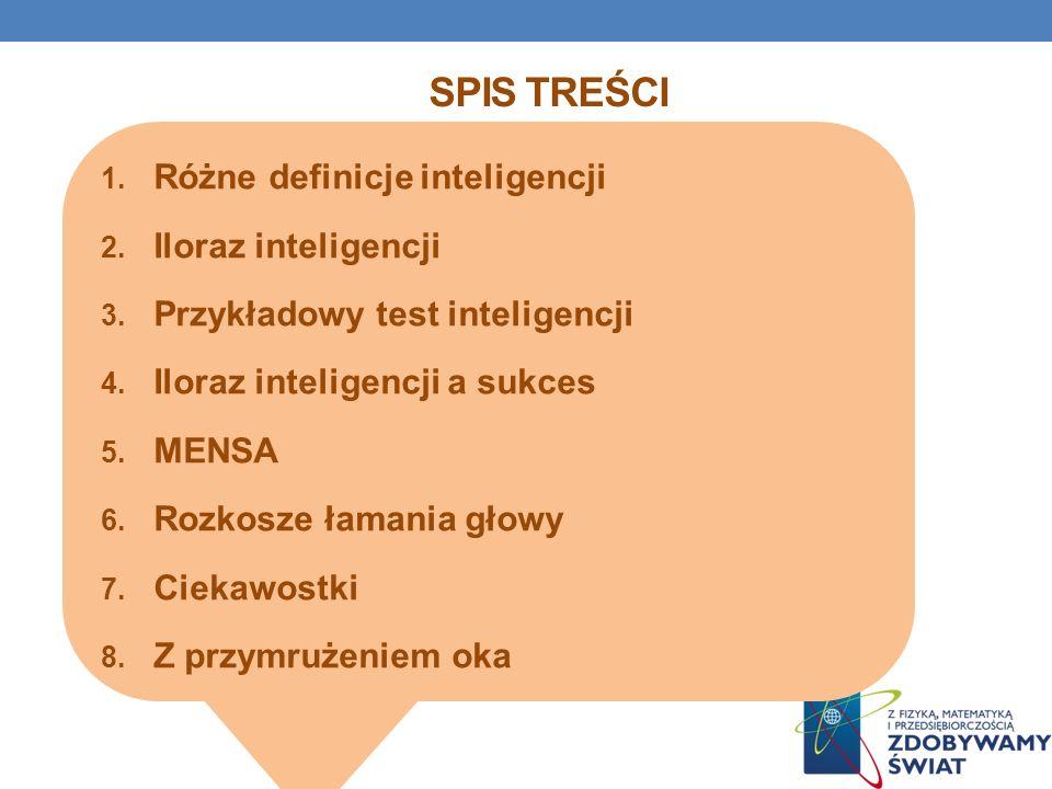 SPIS TREŚCI 1. Różne definicje inteligencji 2. Iloraz inteligencji 3. Przykładowy test inteligencji 4. Iloraz inteligencji a sukces 5. MENSA 6. Rozkos