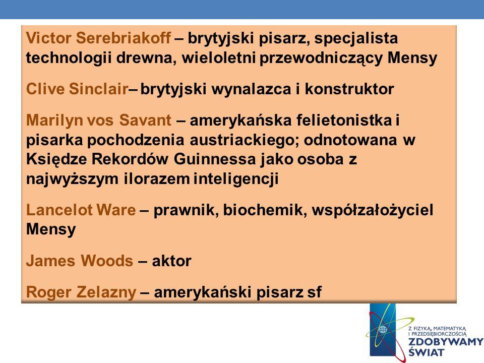 Victor Serebriakoff – brytyjski pisarz, specjalista technologii drewna, wieloletni przewodniczący Mensy Clive Sinclair– brytyjski wynalazca i konstruktor Marilyn vos Savant – amerykańska felietonistka i pisarka pochodzenia austriackiego; odnotowana w Księdze Rekordów Guinnessa jako osoba z najwyższym ilorazem inteligencji Lancelot Ware – prawnik, biochemik, współzałożyciel Mensy James Woods – aktor Roger Zelazny – amerykański pisarz sf