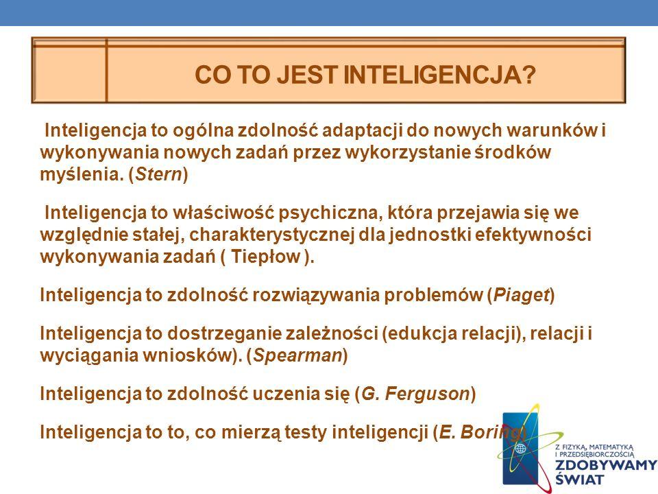 CO TO JEST INTELIGENCJA? Inteligencja to ogólna zdolność adaptacji do nowych warunków i wykonywania nowych zadań przez wykorzystanie środków myślenia.