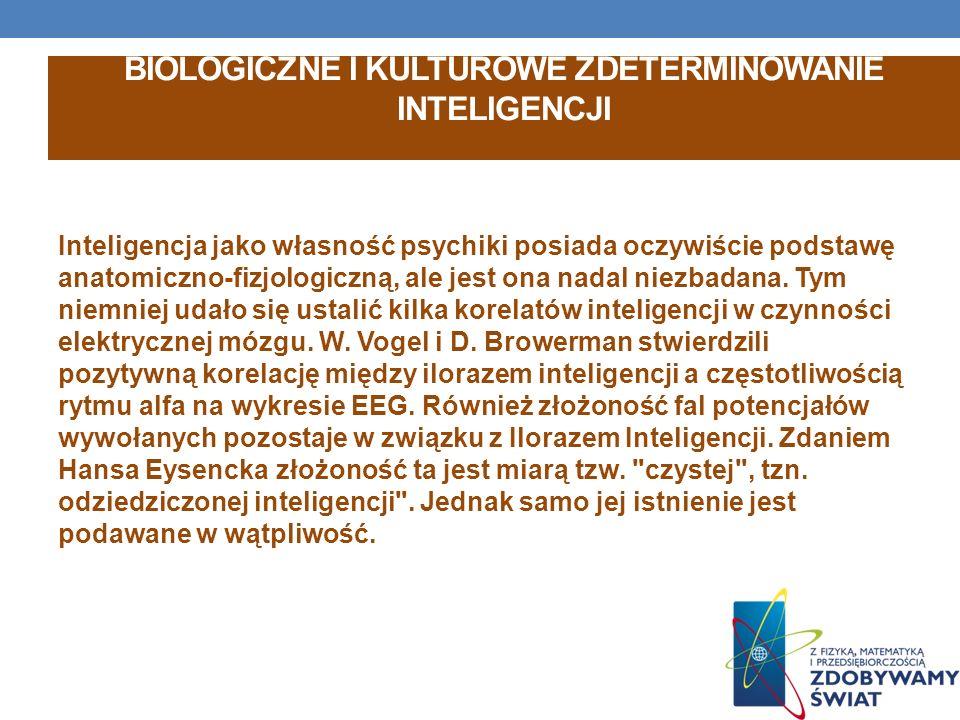 BIOLOGICZNE I KULTUROWE ZDETERMINOWANIE INTELIGENCJI Inteligencja jako własność psychiki posiada oczywiście podstawę anatomiczno-fizjologiczną, ale jest ona nadal niezbadana.
