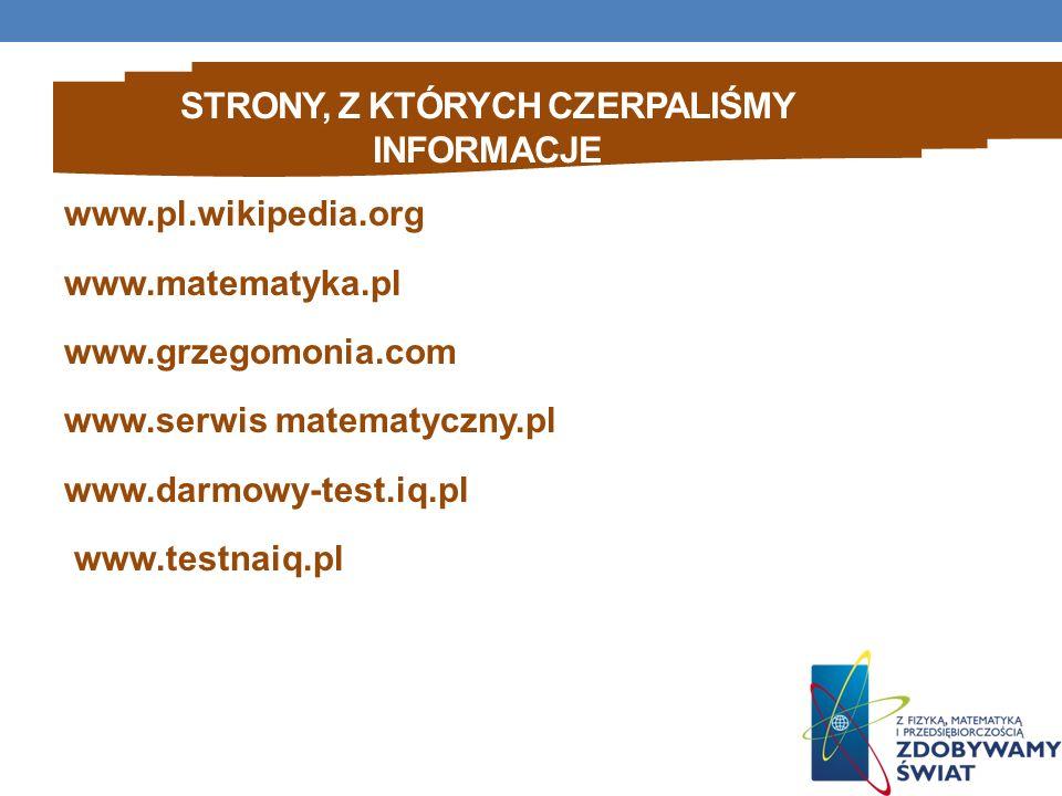 STRONY, Z KTÓRYCH CZERPALIŚMY INFORMACJE www.pl.wikipedia.org www.matematyka.pl www.grzegomonia.com www.serwis matematyczny.pl www.darmowy-test.iq.pl www.testnaiq.pl