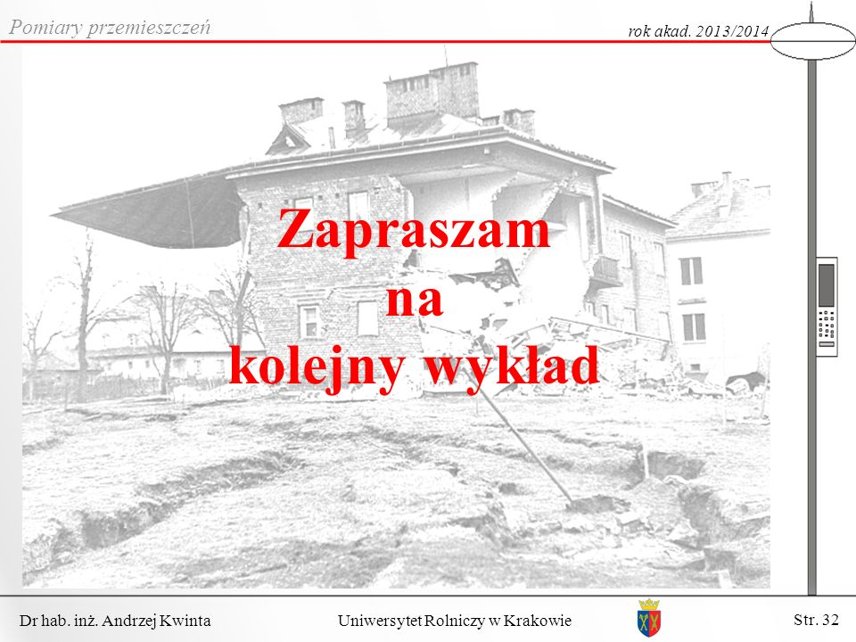 Dr hab. inż. Andrzej Kwinta Str. 32 Uniwersytet Rolniczy w Krakowie Pomiary przemieszczeń rok akad. 2013/2014 Zapraszam na kolejny wykład