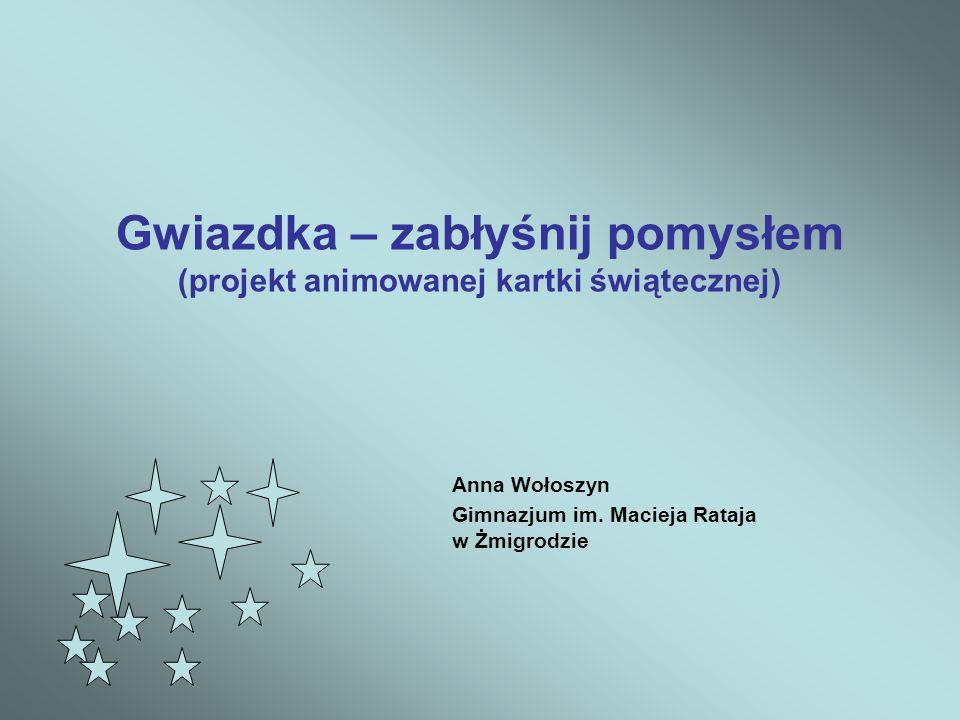 Gwiazdka – zabłyśnij pomysłem (projekt animowanej kartki świątecznej) Anna Wołoszyn Gimnazjum im. Macieja Rataja w Żmigrodzie