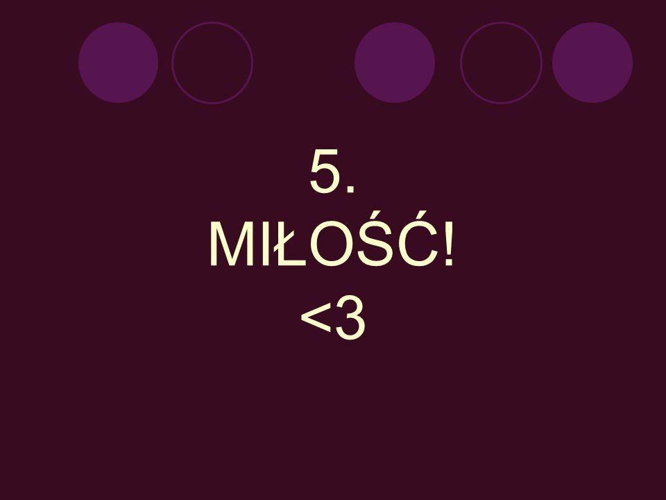 5. MIŁOŚĆ! <3