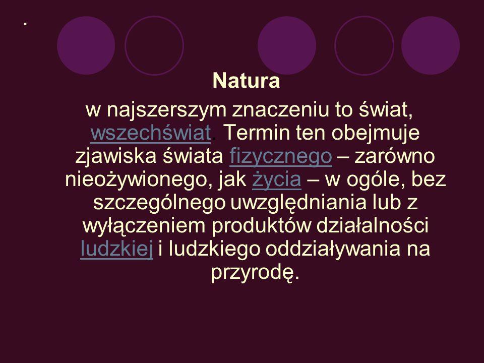 . Natura w najszerszym znaczeniu to świat, wszechświat. Termin ten obejmuje zjawiska świata fizycznego – zarówno nieożywionego, jak życia – w ogóle, b